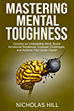 Mastering Mental Toughness: Develop an Unbeatable Mind, Boost Emotional Resilience, Conquer Challenges, and Achieve Your Goals Faster
