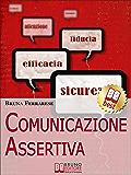 Comunicazione Assertiva. Come Esprimersi in Modo Efficace e Imparare a Dire di No con Assertività. (Ebook Italiano - Anteprima Gratis): Assertività: Come ... in Modo Efficace e Imparare a Dire di No