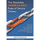 The Absolutely Unbreakable Rules of Service Delivery: How to Manage Your Business to Maximize Customer Service, Profit, and E