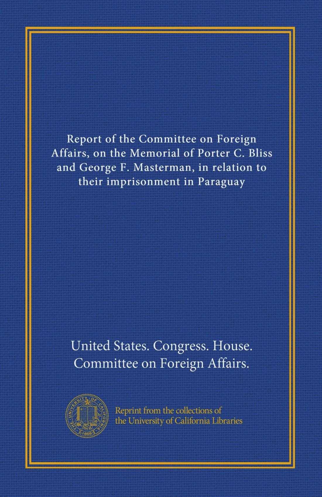 report-of-the-committee-on-foreign-affairs-on-the-memorial-of-porter-c-bliss-and-george-f-masterman-in-relation-to-their-imprisonment-in-paraguay
