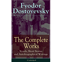 The Complete Works of Fyodor Dostoyevsky: Novels, Short Stories and Autobiographical Writings: The Entire Opus of the…
