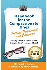 Handbook for the Compassionate Ones—Helping Professionals and Caregivers: 7 Highly Effective Habits to Stay Energized, Motivated and Sane Kindle Edition
