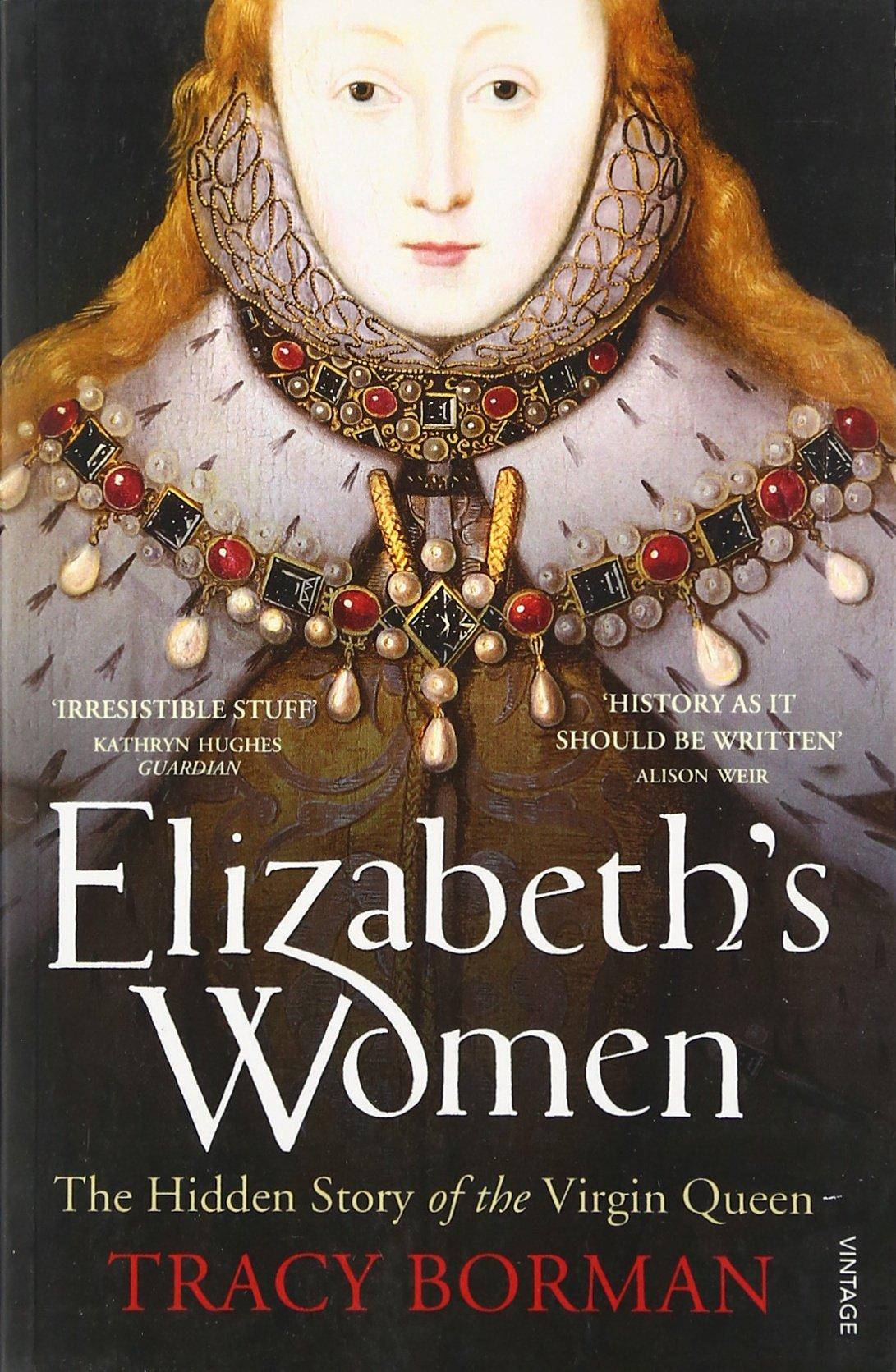 Elizabeth's Women: The Hidden Story Of The Virgin Queen: Tracy Borman:  9780099548621: Amazon: Books