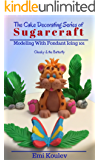 The Cake Decorating Series of SUGARCRAFT: Modeling With Fondant Icing 101 (Cheeky & the Butterfly Book 2)