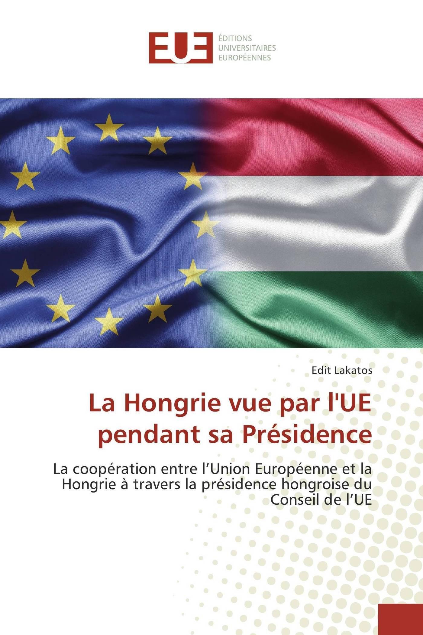 Download La Hongrie vue par l'UE pendant sa Présidence: La coopération entre l'Union Européenne et la Hongrie à travers la présidence hongroise du Conseil de l'UE (French Edition) pdf epub