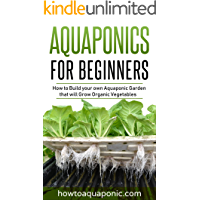 Aquaponics for Beginners: How to Build your own Aquaponic Garden that will Grow Organic Vegetables (English Edition)