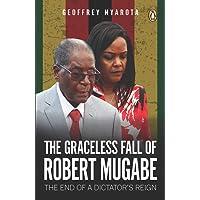 Graceless Fall of Robert Mugabe,  the