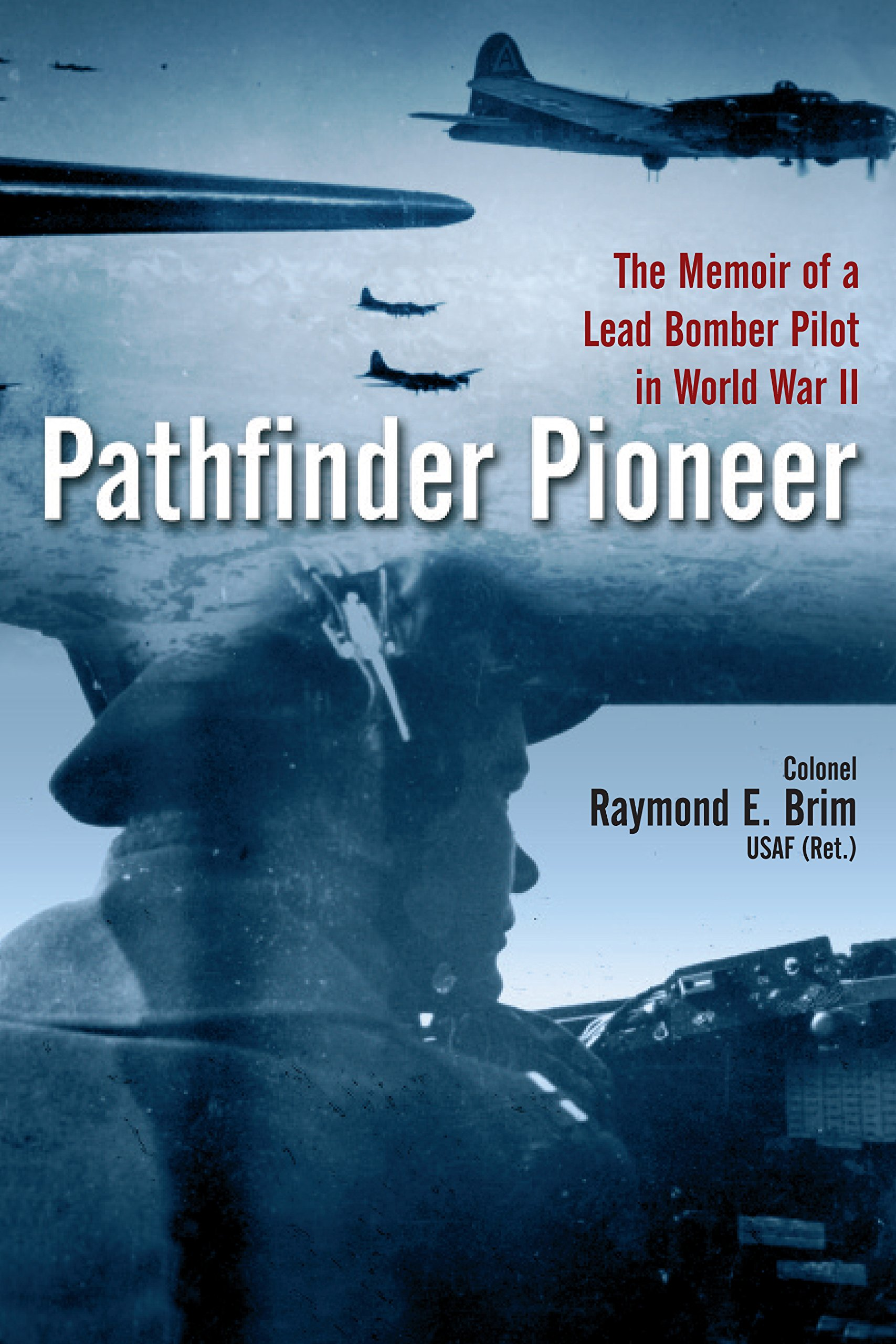 Pathfinder Pioneer: The Memoir Of A Lead Bomber Pilot In World War Ii:  Raymond E Brim: 9781612003528: Amazon: Books