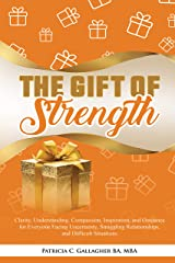 The Gift of Strength: Clarity, Understanding, Compassion, Inspiration, and Guidance for Everyone Facing Uncertainty, Struggling Relationships, and Difficult Situations Kindle Edition