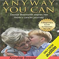 Anyway You Can: Doctor Bosworth Shares Her Mom's Cancer Journey: A Beginners Guide to Ketones for Life