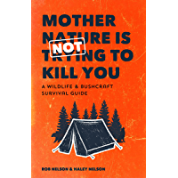 Mother Nature Is Not Trying to Kill You: A Wildlife & Bushcraft Survival Guide