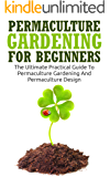 Permaculture Gardening: Permaculture Gardening For Beginners - The Ultimate Practical Guide To Permaculture Gardening And Permaculture Design (Gardening For Beginners, Basics Of Gardening)