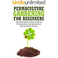 Permaculture Gardening For Beginners: The Ultimate Practical Guide To Permaculture Gardening And Permaculture Design…