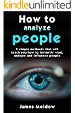How to analyze people: The #1 Guide to learn how instantly read people, handle your relations and recognize body language in 5 minutes to 10x your social ... beast of self confidence! (English Edition)