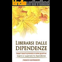 Liberarsi dalle dipendenze: Capire e superare le dipendenze: scopri cosa le provoca e come guarirne