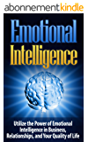 Emotional Intelligence: Emotional Intelligence-Utilize the Power of Emotional Intelligence in Business, Relationships, and Your Quality of Life - Emotional ... Personal Transformatio) (English Edition)