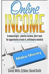 Online Income: 3 Manuscripts - Passive Income, Don't wait for opportunity create it, Millionaire Mindset Kindle Edition