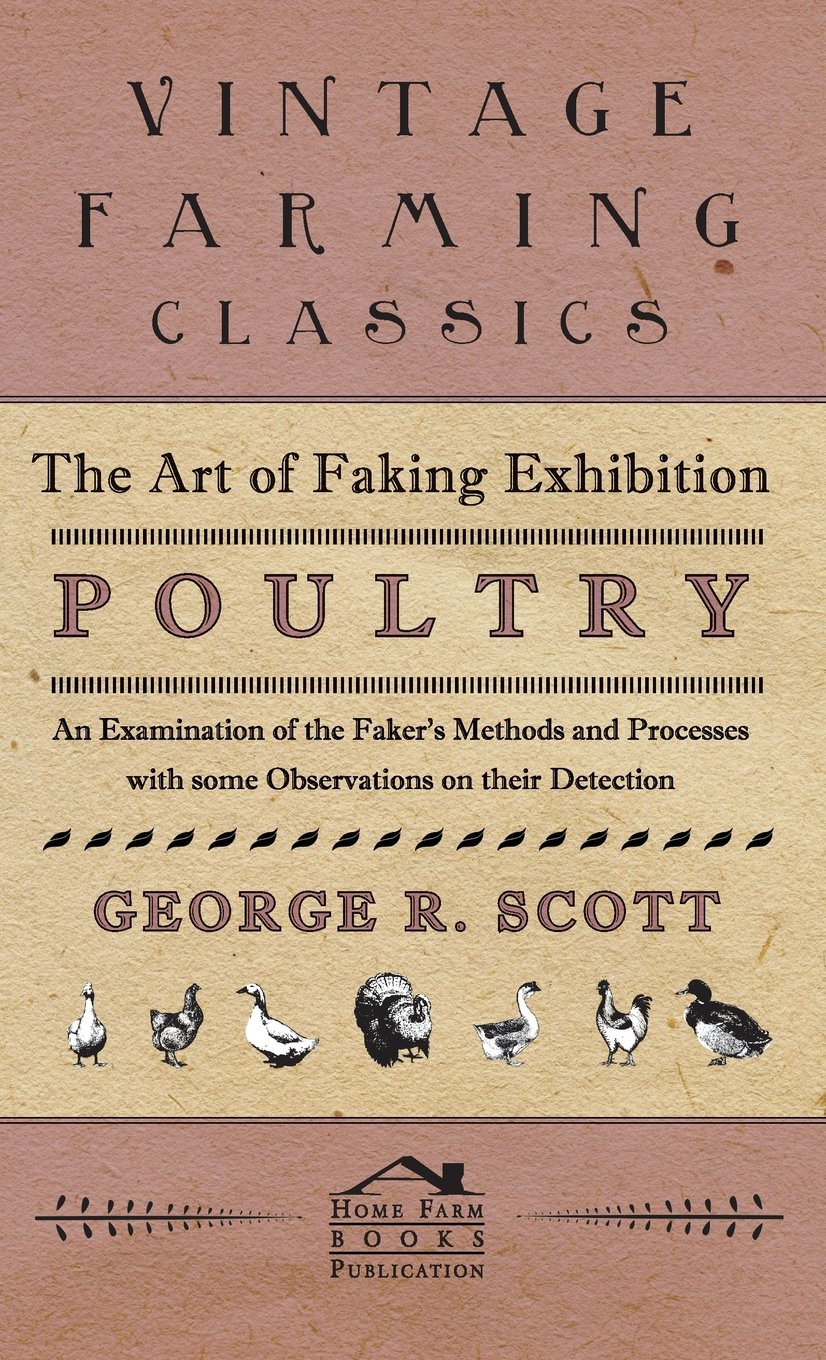 The Art of Faking Exhibition Poultry - An Examination of the Faker's Methods and Processes with some Observations on their Detection pdf