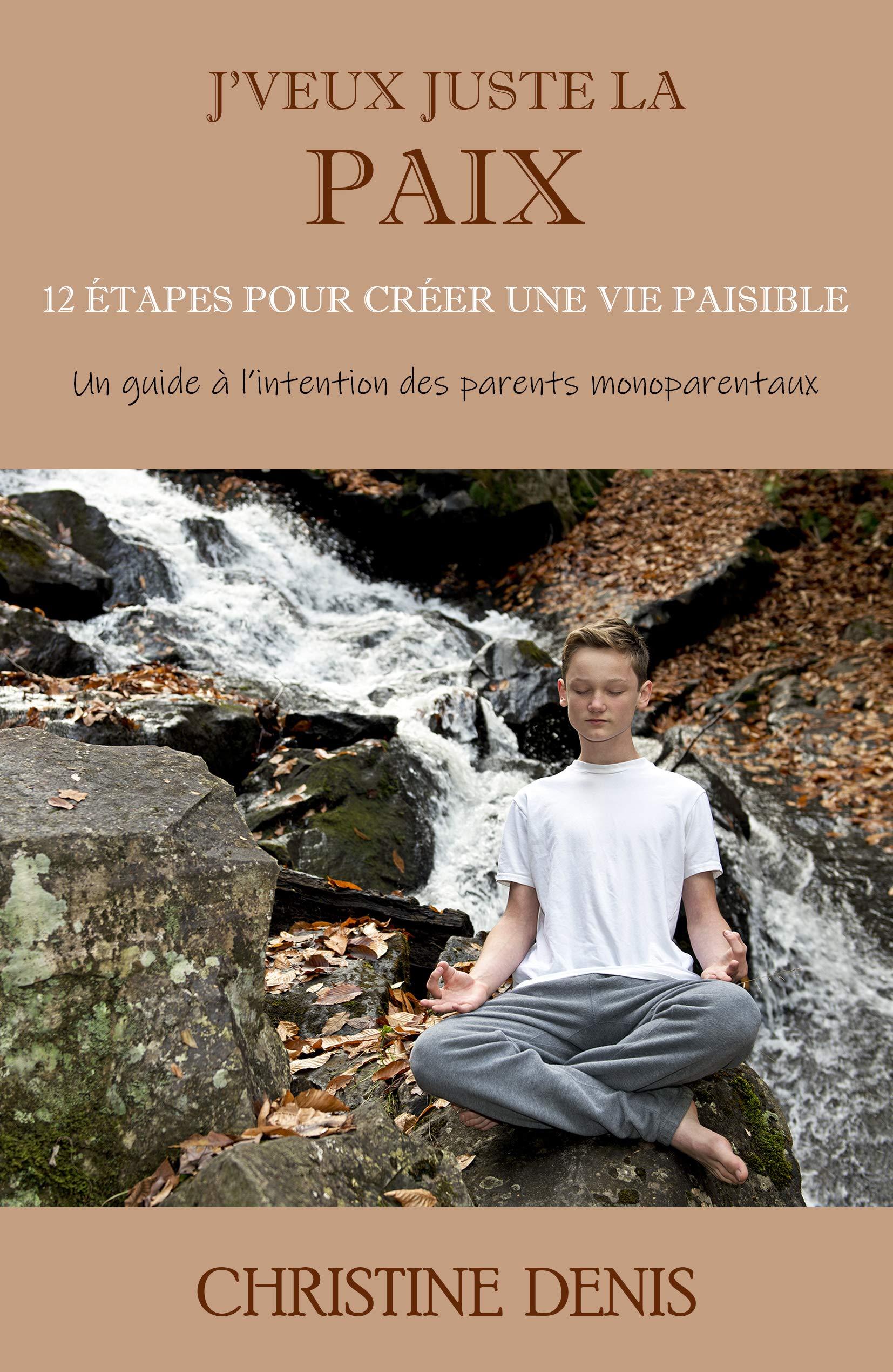 J'veux Juste La Paix  12 étapes Pour Créer Une Vie Paisible  French Edition