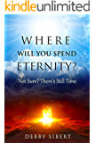 Where Will You Spend Eternity?: Not Sure? There's Still Time