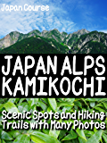 JAPAN ALPS KAMIKOCHI: Scenic Spots and Hiking Trails with Many Photos