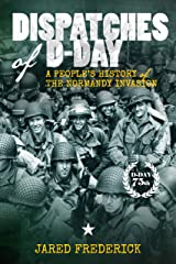 Dispatches of D-Day: A People's History of The Normandy Invasion Kindle Edition