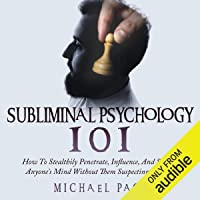 Subliminal Psychology 101: How to Stealthily Penetrate, Influence, and Subdue Anyone's Mind Without Them Suspecting a…