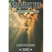 Not Dark Yet: The Metaphysics of the End Times (English Edition)