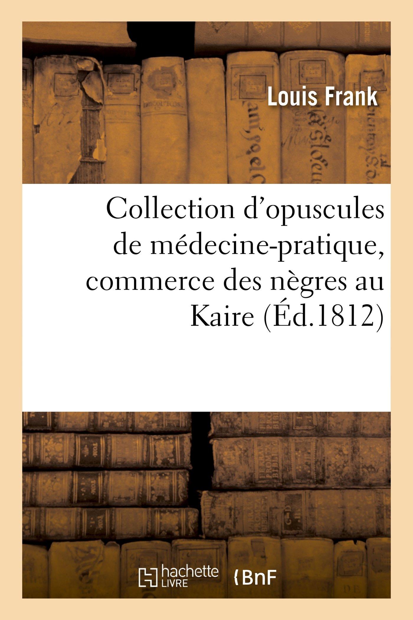 Collection d'Opuscules de Médecine-Pratique, Avec Un Mémoire Sur Le Commerce Des Nègres Au Kaire (Litterature) (French Edition) pdf epub