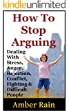 How To Stop Arguing: Dealing With Stress, Anger, Rejection, Conflict, Fighting and Difficult People
