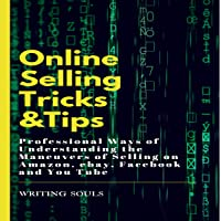 Online Selling Tricks and Tips: Professional Ways of Understanding the Maneuvers of Selling on Amazon, eBay, Facebook and YouTube
