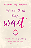 "When God Says ""Wait"": navigating life's detours and delays without losing your faith, your friends, or your mind"