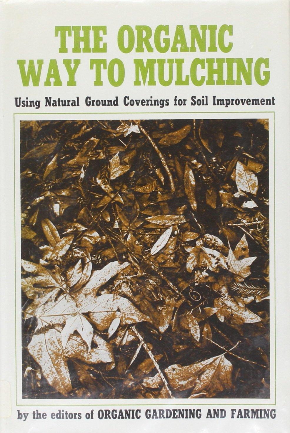 Organic Way to Mulching: Robert Rodale, Editors of Organic Gardening ...
