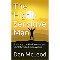 The Highly Sensitive Man: Embrace the kind, strong and wholehearted man within (English Edition)