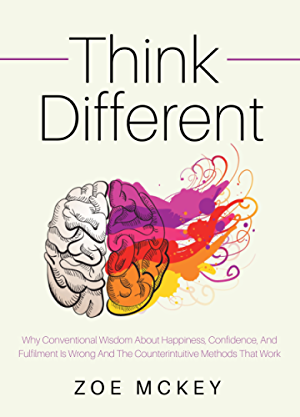 Think Different: Why Conventional Wisdom About Happiness; Confidence And Fulfillment Is Wrong And The Counterintuitive Methods That Work
