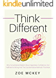 Think Different: Why Conventional Wisdom About Happiness, Confidence And Fulfillment Is Wrong And The Counterintuitive Methods That Work