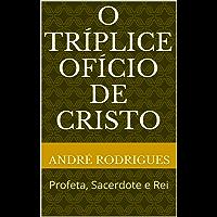 O TRÍPLICE OFÍCIO DE CRISTO: Profeta, Sacerdote e Rei