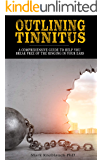 Outlining Tinnitus: A comprehensive guide to help you break free of the ringing in your ears (English Edition)