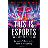 This is esports (and How to Spell it): An Insider's Guide to the World of Pro Gaming (English Edition)