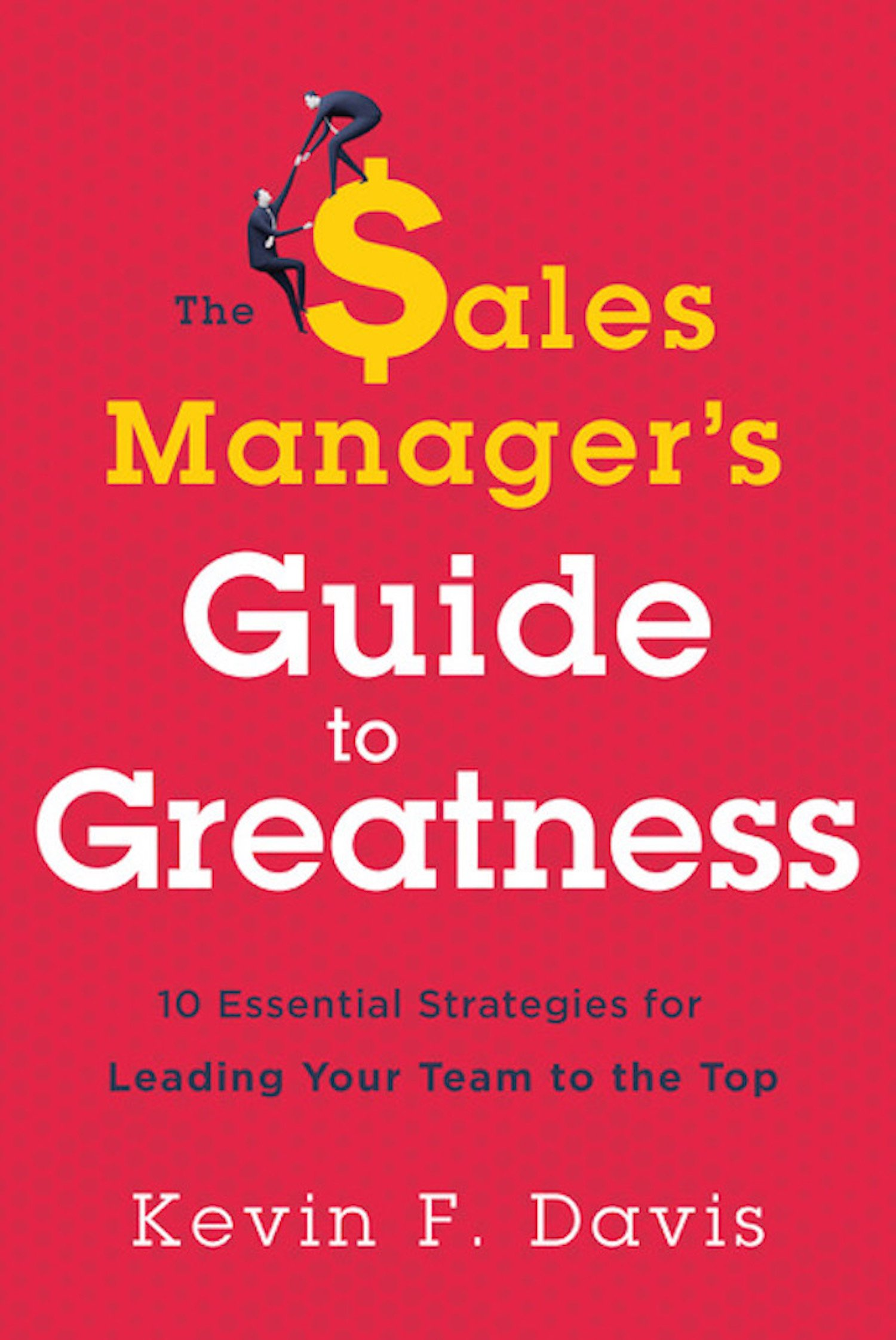 The Sales Manager's Guide to Greatness: Ten Essential Strategies for  Leading Your Team to the Top: Kevin F. Davis: 9781626343887: Amazon.com:  Books