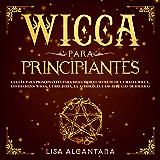 Wicca para Principiantes: La Guía para Principiantes para Descubrir el Secreto de la Magia Wicca, los Hechizos Wicca, la…