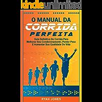 O Manual Da Corrida Perfeita: Guia Definitivo De Corrida Para Melhorar Seu Condicionamento, Perder Peso, Aumentar Sua Qualidade De Vida e Aprender a Correr