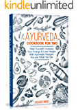 Ayurveda Cookbook For Two: Heal Yourself, Increase Your Energy and Lose Weight With Ayurvedic Recipes. You are What You Eat.