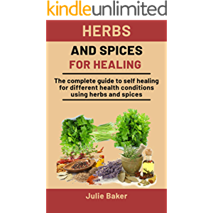 Herbs and Spices for Healing: The complete guide to self healing for different health conditions using herbs and spices