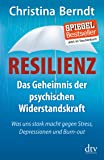 Resilienz: Das Geheimnis der psychischen Widerstandskraft Was uns stark macht gegen Stress, Depressionen und Burn-out
