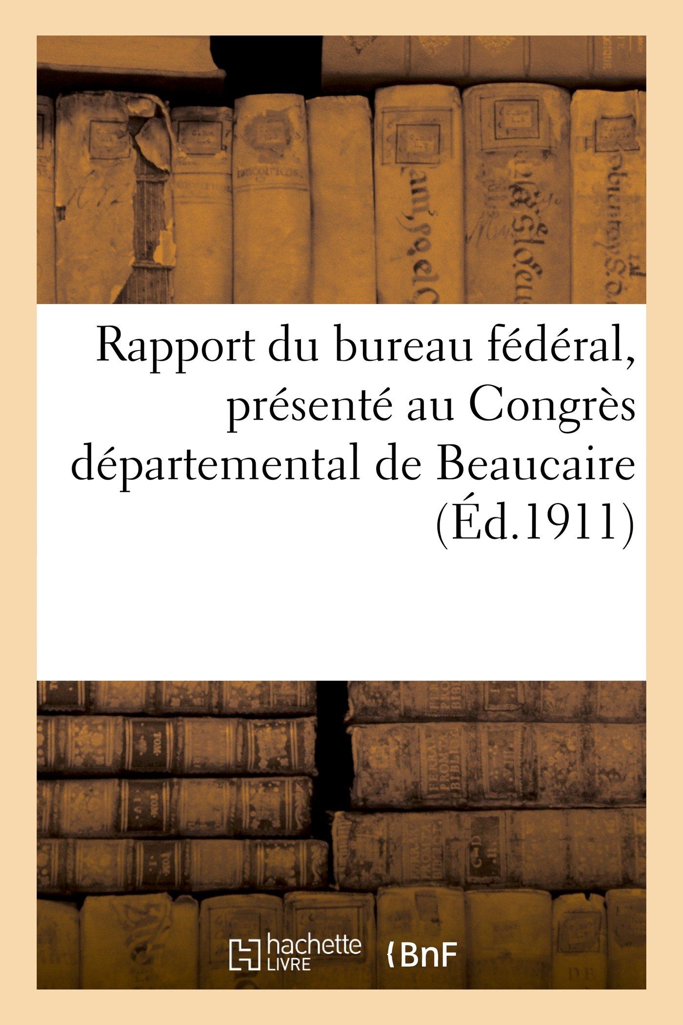 Download Rapport Du Bureau Federal, Presente Au Congres Departemental de Beaucaire Des 11 Et 12 Mars 1911 (Sciences Sociales) (French Edition) pdf