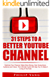 YouTube Channel: 31 Steps to a Better YouTube Channel: Optimize Your Channel, Make More Money, Gain Subscribers, Audience and Views. This Ultimate Guide Will Help You To Make A Living of YouTube