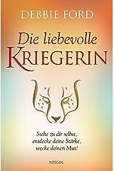 Die liebevolle Kriegerin: Stehe zu dir selbst, entdecke deine Stärke, wecke deinen Mut! (German Edition) Kindle Edition