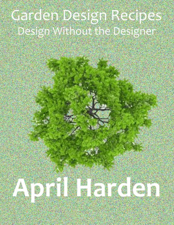 Garden Design Recipes Design Without The Designer Harden April 9781734260007 Amazon Com Books