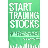 Start Trading Stocks: A Beginner's Guide to Trading & Investing on the Stock Market